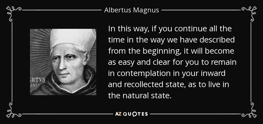 In this way, if you continue all the time in the way we have described from the beginning, it will become as easy and clear for you to remain in contemplation in your inward and recollected state, as to live in the natural state. - Albertus Magnus