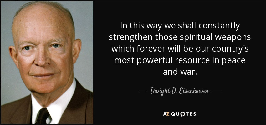 In this way we shall constantly strengthen those spiritual weapons which forever will be our country's most powerful resource in peace and war. - Dwight D. Eisenhower