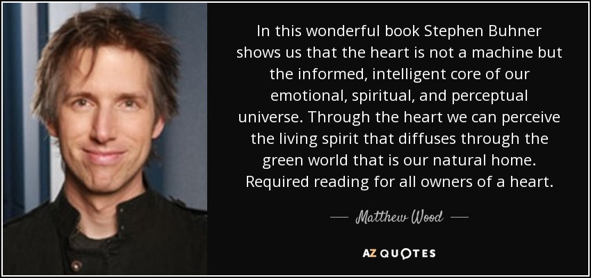 In this wonderful book Stephen Buhner shows us that the heart is not a machine but the informed, intelligent core of our emotional, spiritual, and perceptual universe. Through the heart we can perceive the living spirit that diffuses through the green world that is our natural home. Required reading for all owners of a heart. - Matthew Wood