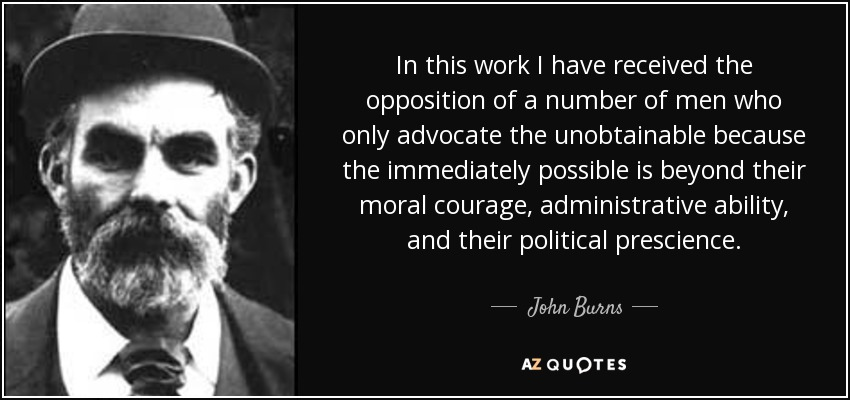 In this work I have received the opposition of a number of men who only advocate the unobtainable because the immediately possible is beyond their moral courage, administrative ability, and their political prescience. - John Burns