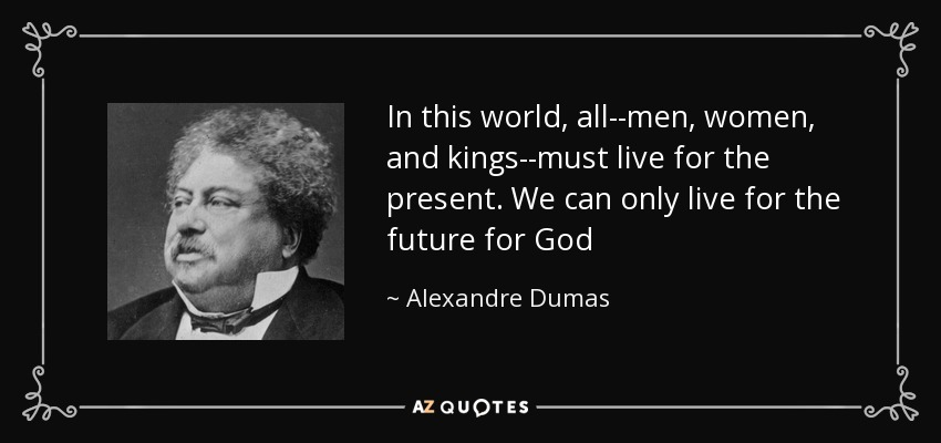 In this world, all--men, women, and kings--must live for the present. We can only live for the future for God - Alexandre Dumas