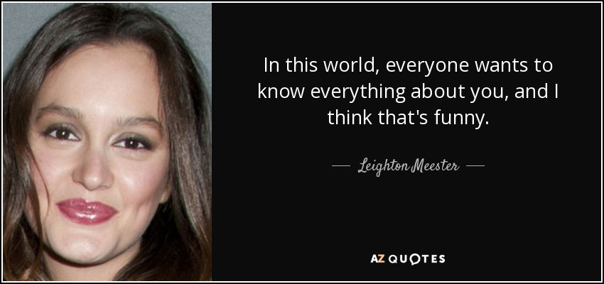 In this world, everyone wants to know everything about you, and I think that's funny. - Leighton Meester