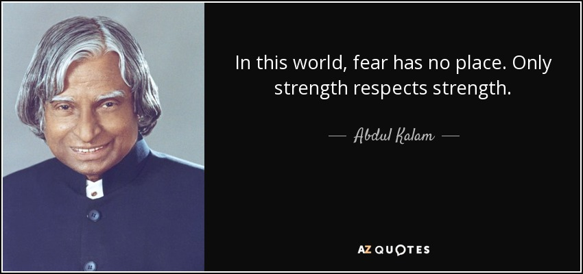 In this world, fear has no place. Only strength respects strength. - Abdul Kalam
