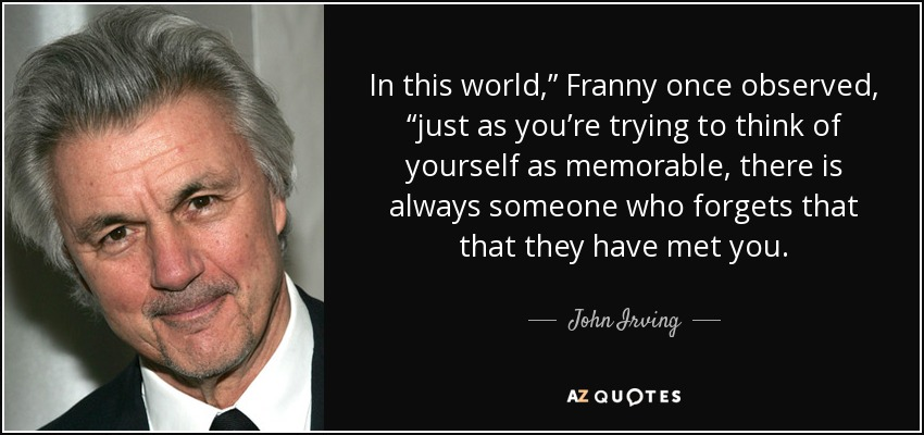 "In this world,"" Franny once observed, ""just as you're trying to think of yourself as memorable, there is always someone who forgets that that they have met you. - John Irving"