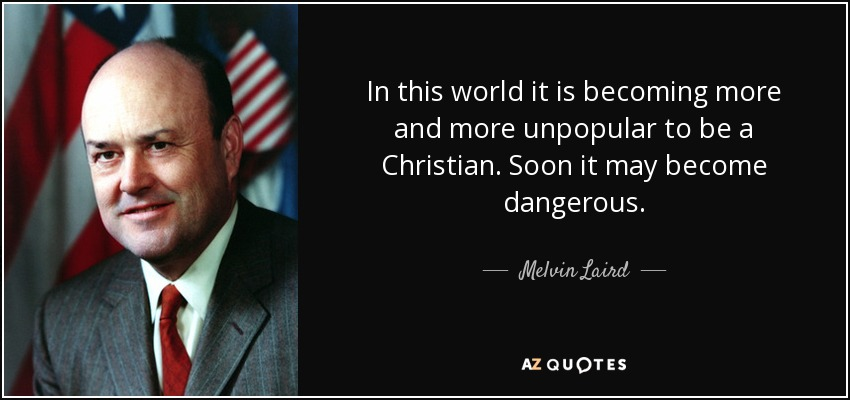 In this world it is becoming more and more unpopular to be a Christian. Soon it may become dangerous. - Melvin Laird