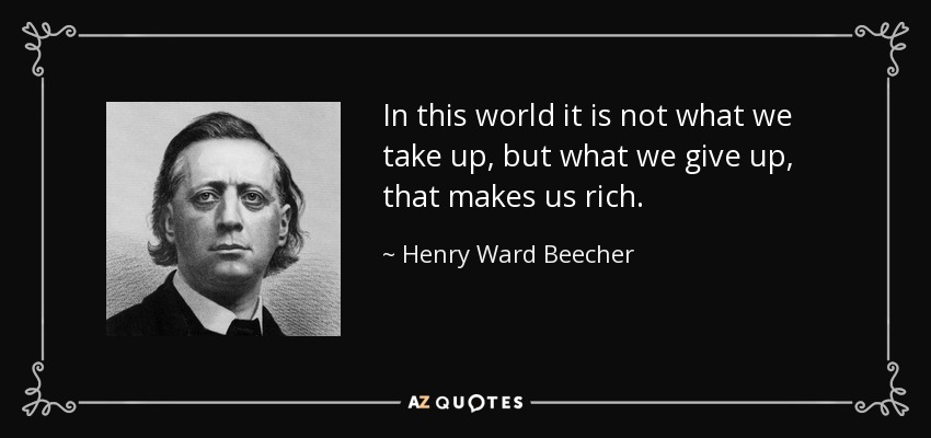 In this world it is not what we take up, but what we give up, that makes us rich. - Henry Ward Beecher