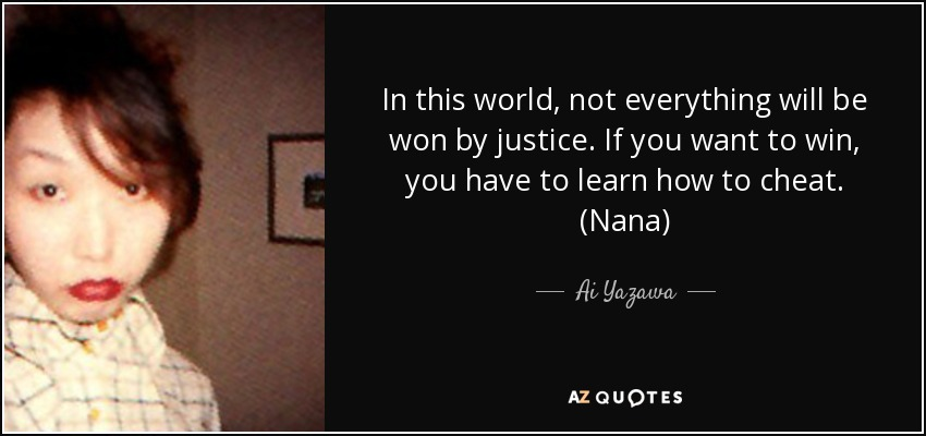 In this world, not everything will be won by justice. If you want to win, you have to learn how to cheat. (Nana) - Ai Yazawa