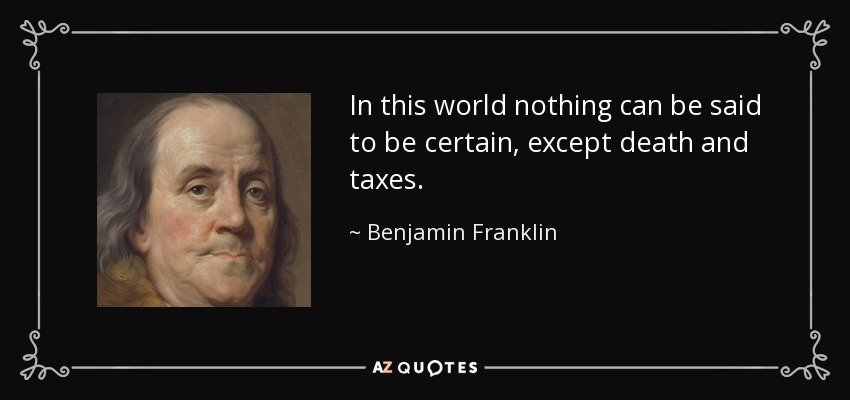 In this world nothing can be said to be certain, except death and taxes. - Benjamin Franklin