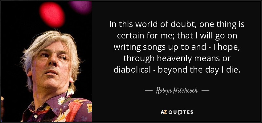 In this world of doubt, one thing is certain for me; that I will go on writing songs up to and - I hope, through heavenly means or diabolical - beyond the day I die. - Robyn Hitchcock