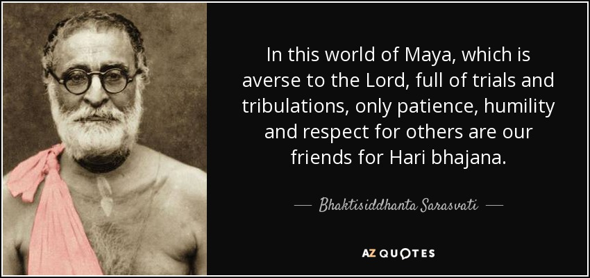 In this world of Maya, which is averse to the Lord, full of trials and tribulations, only patience, humility and respect for others are our friends for Hari bhajana. - Bhaktisiddhanta Sarasvati