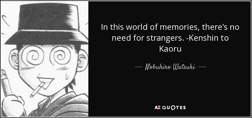 In this world of memories, there's no need for strangers. -Kenshin to Kaoru - Nobuhiro Watsuki