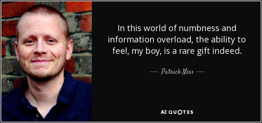 In this world of numbness and information overload, the ability to feel, my boy, is a rare gift indeed. - Patrick Ness