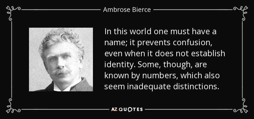 In this world one must have a name; it prevents confusion, even when it does not establish identity. Some, though, are known by numbers, which also seem inadequate distinctions. - Ambrose Bierce