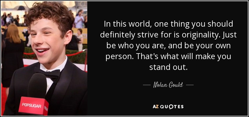 In this world, one thing you should definitely strive for is originality. Just be who you are, and be your own person. That's what will make you stand out. - Nolan Gould