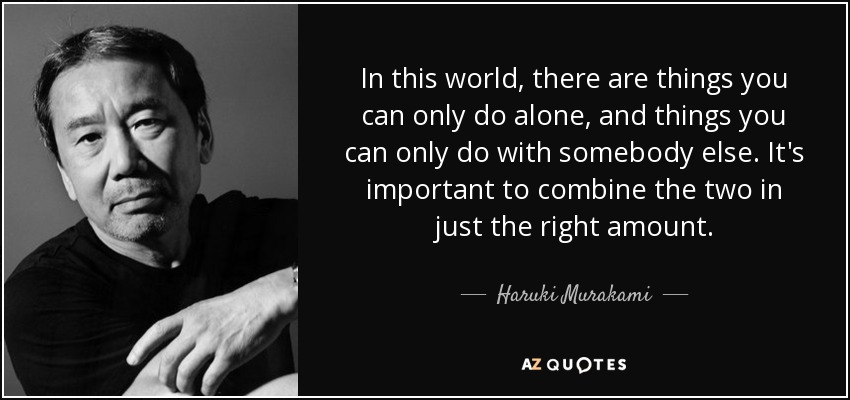 In this world, there are things you can only do alone, and things you can only do with somebody else. It's important to combine the two in just the right amount. - Haruki Murakami