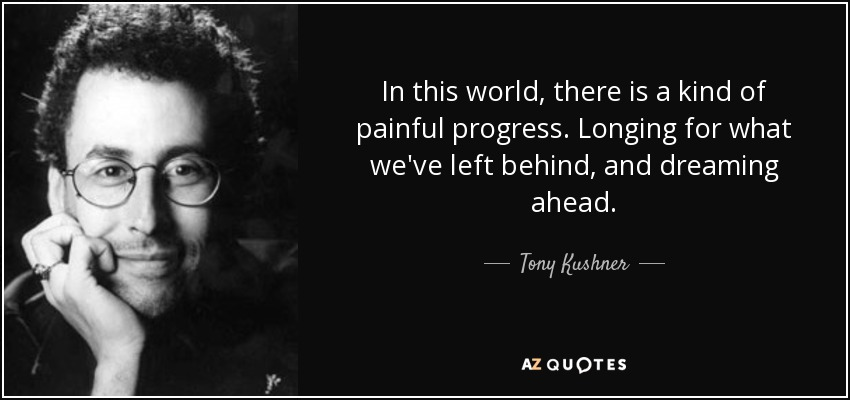In this world, there is a kind of painful progress. Longing for what we've left behind, and dreaming ahead. - Tony Kushner