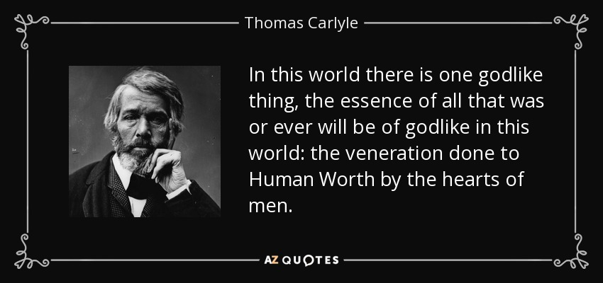 In this world there is one godlike thing, the essence of all that was or ever will be of godlike in this world: the veneration done to Human Worth by the hearts of men. - Thomas Carlyle