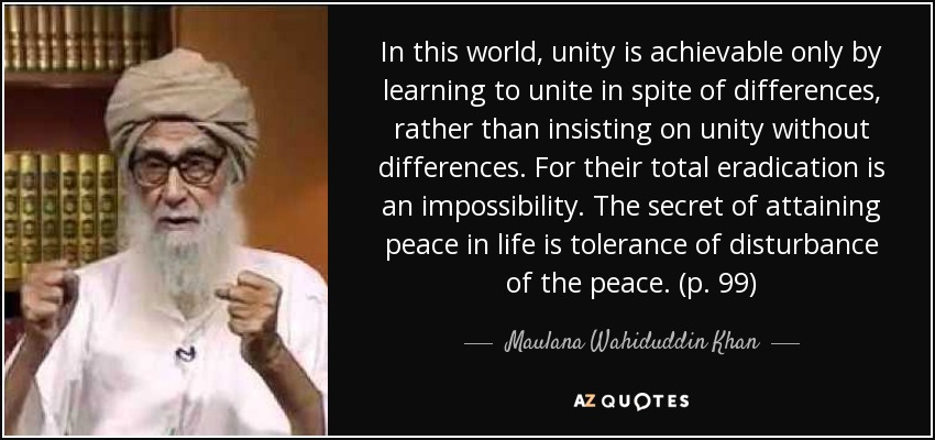 In this world, unity is achievable only by learning to unite in spite of differences, rather than insisting on unity without differences. For their total eradication is an impossibility. The secret of attaining peace in life is tolerance of disturbance of the peace. (p. 99) - Maulana Wahiduddin Khan