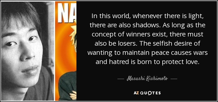 In this world, whenever there is light, there are also shadows. As long as the concept of winners exist, there must also be losers. The selfish desire of wanting to maintain peace causes wars and hatred is born to protect love. - Masashi Kishimoto