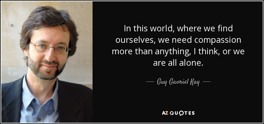 In this world, where we find ourselves, we need compassion more than anything, I think, or we are all alone. - Guy Gavriel Kay