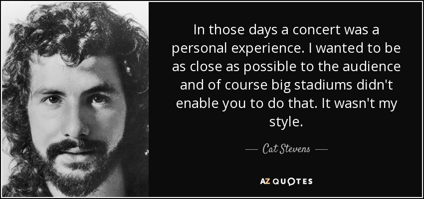 In those days a concert was a personal experience. I wanted to be as close as possible to the audience, and of course big stadiums didn't enable you to do that. It wasn't my style. - Cat Stevens