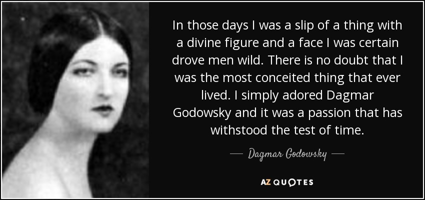 In those days I was a slip of a thing with a divine figure and a face I was certain drove men wild. There is no doubt that I was the most conceited thing that ever lived. I simply adored Dagmar Godowsky and it was a passion that has withstood the test of time. - Dagmar Godowsky