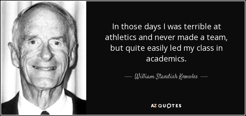In those days I was terrible at athletics and never made a team, but quite easily led my class in academics. - William Standish Knowles