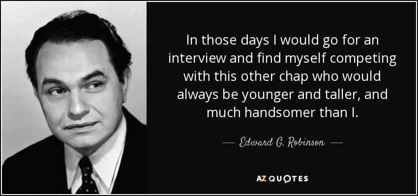 In those days I would go for an interview and find myself competing with this other chap who would always be younger and taller, and much handsomer than I. - Edward G. Robinson