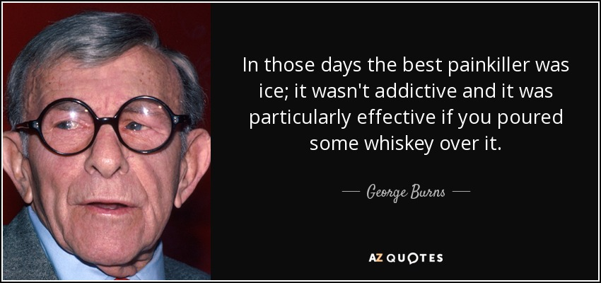 In those days the best painkiller was ice; it wasn't addictive and it was particularly effective if you poured some whiskey over it. - George Burns