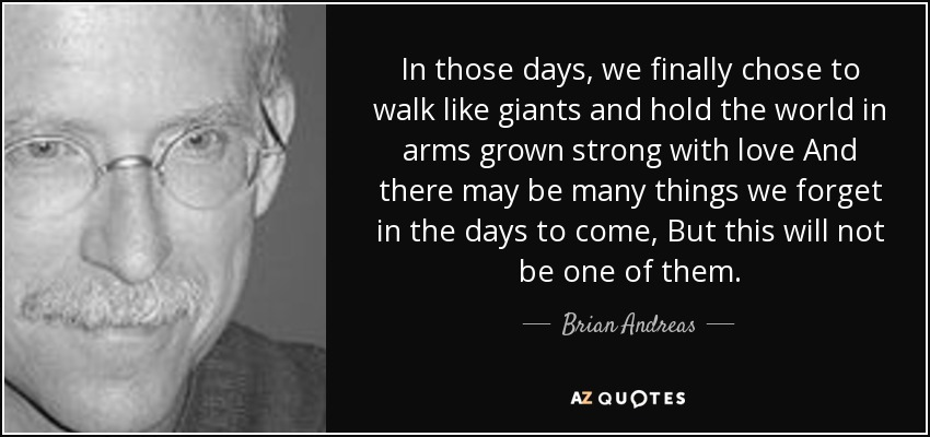 In those days, we finally chose to walk like giants and hold the world in arms grown strong with love And there may be many things we forget in the days to come, But this will not be one of them. - Brian Andreas