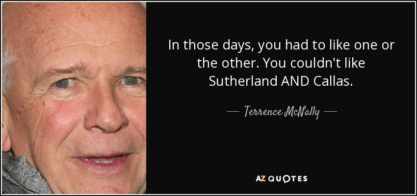 In those days, you had to like one or the other. You couldn't like Sutherland AND Callas. - Terrence McNally