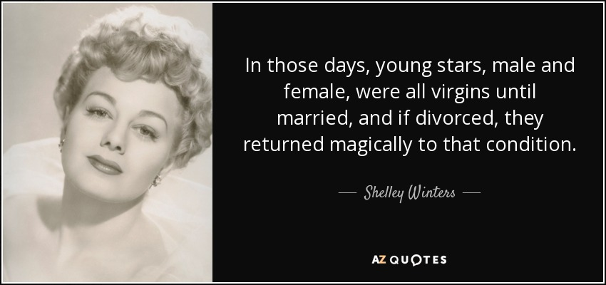 In those days, young stars, male and female, were all virgins until married, and if divorced, they returned magically to that condition. - Shelley Winters