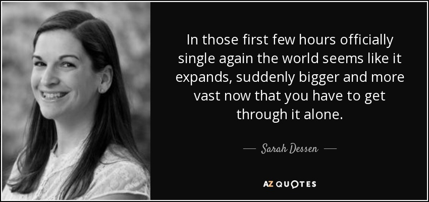 In those first few hours officially single again the world seems like it expands, suddenly bigger and more vast now that you have to get through it alone. - Sarah Dessen