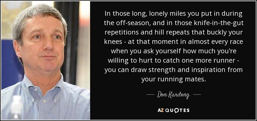 In those long, lonely miles you put in during the off-season, and in those knife-in-the-gut repetitions and hill repeats that buckly your knees - at that moment in almost every race when you ask yourself how much you're willing to hurt to catch one more runner - you can draw strength and inspiration from your running mates. - Don Kardong