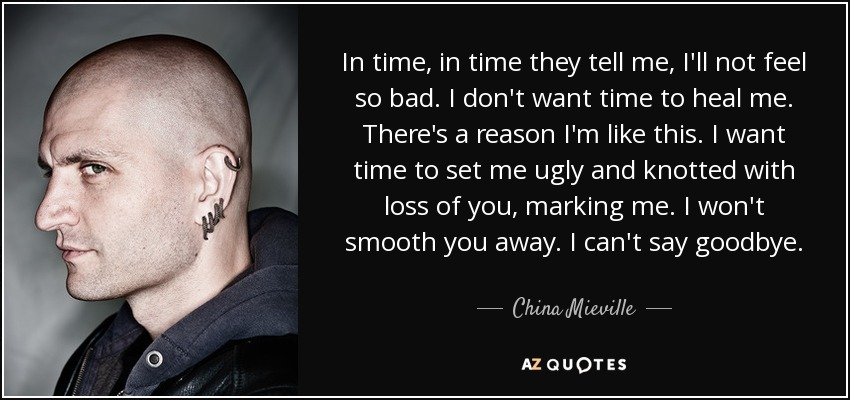 In time, in time they tell me, I'll not feel so bad. I don't want time to heal me. There's a reason I'm like this. I want time to set me ugly and knotted with loss of you, marking me. I won't smooth you away. I can't say goodbye. - China Mieville