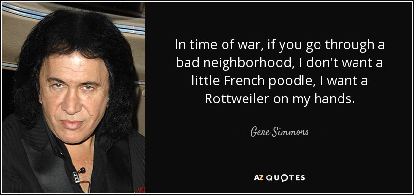 In time of war, if you go through a bad neighborhood, I don't want a little French poodle, I want a Rottweiler on my hands. - Gene Simmons
