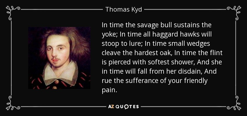 In time the savage bull sustains the yoke; In time all haggard hawks will stoop to lure; In time small wedges cleave the hardest oak, In time the flint is pierced with softest shower, And she in time will fall from her disdain, And rue the sufferance of your friendly pain. - Thomas Kyd