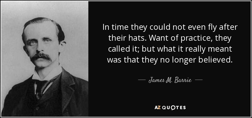 In time they could not even fly after their hats. Want of practice, they called it; but what it really meant was that they no longer believed. - James M. Barrie