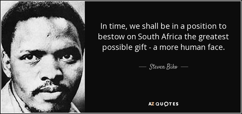 In time, we shall be in a position to bestow on South Africa the greatest possible gift - a more human face. - Steven Biko