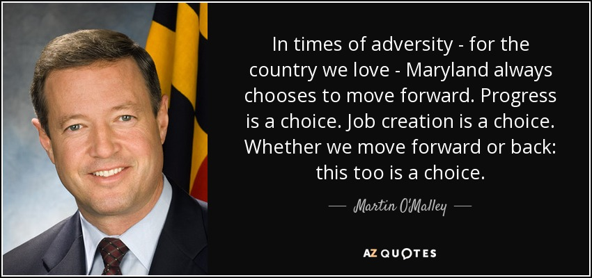 In times of adversity - for the country we love - Maryland always chooses to move forward. Progress is a choice. Job creation is a choice. Whether we move forward or back: this too is a choice. - Martin O'Malley