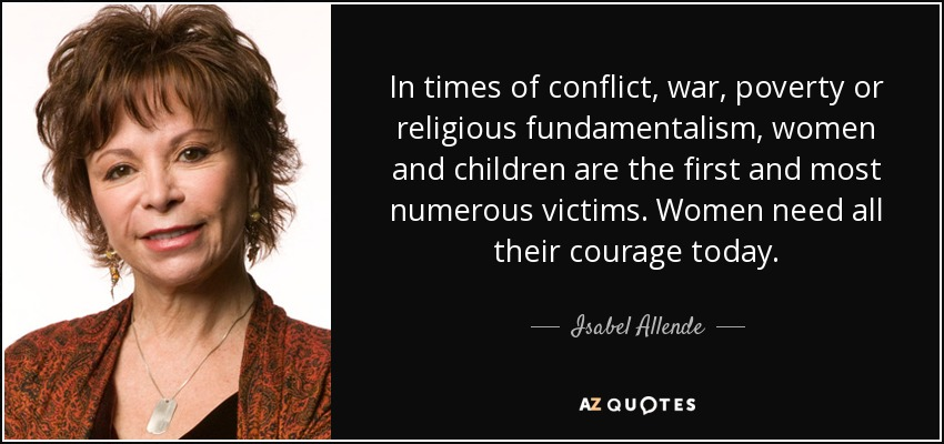 In times of conflict, war, poverty or religious fundamentalism, women and children are the first and most numerous victims. Women need all their courage today. - Isabel Allende