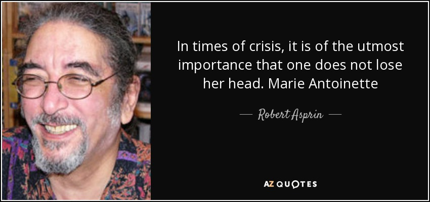 In times of crisis, it is of the utmost importance that one does not lose her head. Marie Antoinette - Robert Asprin