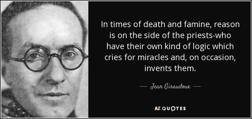 In times of death and famine, reason is on the side of the priests-who have their own kind of logic which cries for miracles and, on occasion, invents them. - Jean Giraudoux