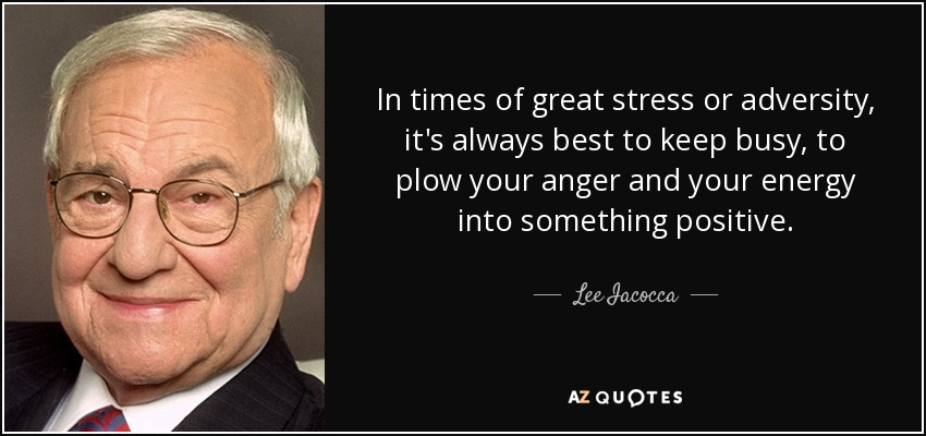 In times of great stress or adversity, it's always best to keep busy, to plow your anger and your energy into something positive. - Lee Iacocca