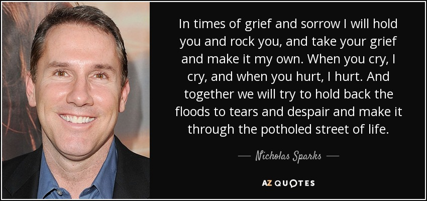 In times of grief and sorrow I will hold you and rock you, and take your grief and make it my own. When you cry, I cry, and when you hurt, I hurt. And together we will try to hold back the floods to tears and despair and make it through the potholed street of life. - Nicholas Sparks