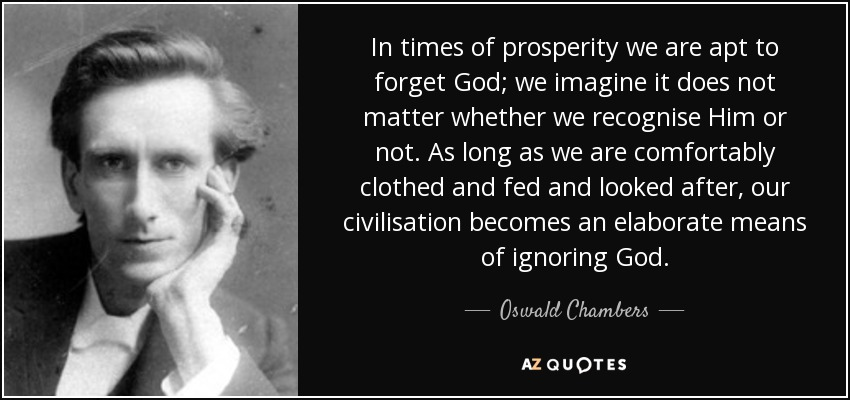 In times of prosperity we are apt to forget God; we imagine it does not matter whether we recognise Him or not. As long as we are comfortably clothed and fed and looked after, our civilisation becomes an elaborate means of ignoring God. - Oswald Chambers