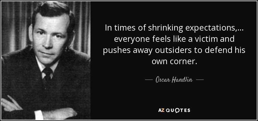 In times of shrinking expectations,... everyone feels like a victim and pushes away outsiders to defend his own corner. - Oscar Handlin