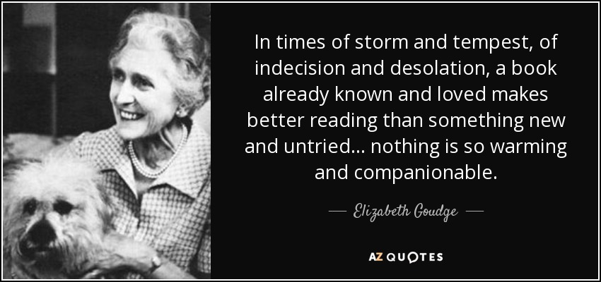 In times of storm and tempest, of indecision and desolation, a book already known and loved makes better reading than something new and untried ... nothing is so warming and companionable. - Elizabeth Goudge