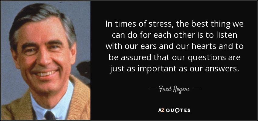 In times of stress, the best thing we can do for each other is to listen with our ears and our hearts and to be assured that our questions are just as important as our answers. - Fred Rogers