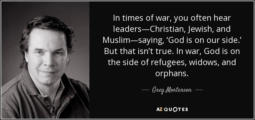 In times of war, you often hear leaders—Christian, Jewish, and Muslim—saying, 'God is on our side.' But that isn't true. In war, God is on the side of refugees, widows, and orphans. - Greg Mortenson